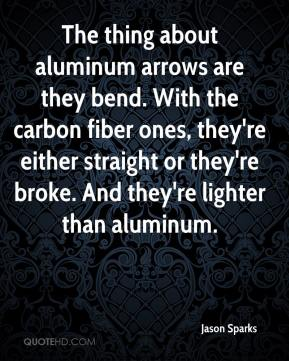 Jason Sparks  - The thing about aluminum arrows are they bend. With the carbon fiber ones, they're either straight or they're broke. And they're lighter than aluminum.
