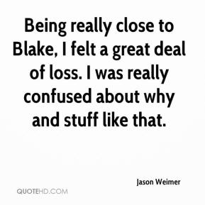 Jason Weimer  - Being really close to Blake, I felt a great deal of loss. I was really confused about why and stuff like that.