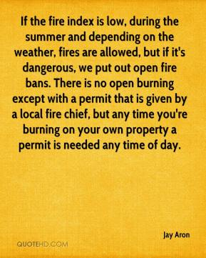 If the fire index is low, during the summer and depending on the weather, fires are allowed, but if it's dangerous, we put out open fire bans. There is no open burning except with a permit that is given by a local fire chief, but any time you're burning on your own property a permit is needed any time of day.