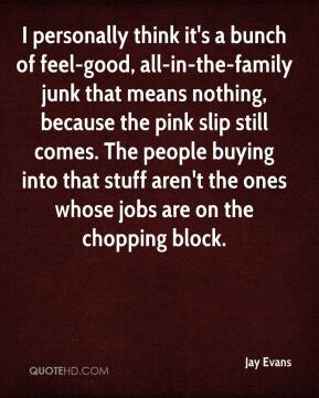 Jay Evans  - I personally think it's a bunch of feel-good, all-in-the-family junk that means nothing, because the pink slip still comes. The people buying into that stuff aren't the ones whose jobs are on the chopping block.