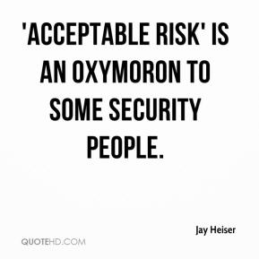 Jay Heiser  - 'Acceptable risk' is an oxymoron to some security people.