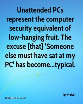 Jay Heiser  - Unattended PCs represent the computer security equivalent of low-hanging fruit. The excuse [that] 'Someone else must have sat at my PC' has become...typical.