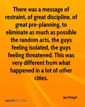 Jay Kriegel  - There was a message of restraint, of great discipline, of great pre-planning, to eliminate as much as possible the random acts, the guys feeling isolated, the guys feeling threatened. This was very different from what happened in a lot of other cities.
