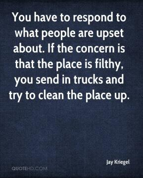 Jay Kriegel  - You have to respond to what people are upset about. If the concern is that the place is filthy, you send in trucks and try to clean the place up.