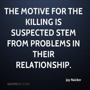 Jay Naicker  - The motive for the killing is suspected stem from problems in their relationship.
