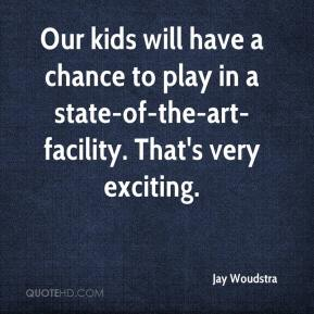 Jay Woudstra  - Our kids will have a chance to play in a state-of-the-art-facility. That's very exciting.