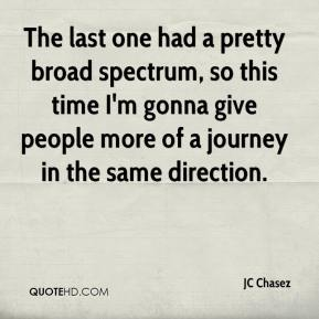 JC Chasez  - The last one had a pretty broad spectrum, so this time I'm gonna give people more of a journey in the same direction.