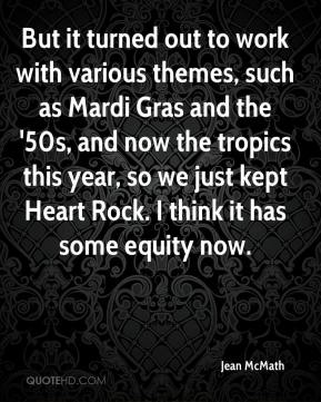 Jean McMath  - But it turned out to work with various themes, such as Mardi Gras and the '50s, and now the tropics this year, so we just kept Heart Rock. I think it has some equity now.