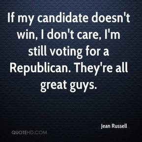 Jean Russell  - If my candidate doesn't win, I don't care, I'm still voting for a Republican. They're all great guys.
