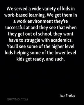 Jean Tredup  - We served a wide variety of kids in work-based learning. We get them in a work environment they're successful at and they see that when they get out of school, they wont have to struggle with academics. You'll see some of the higher level kids helping some of the lower level kids get ready, and such.