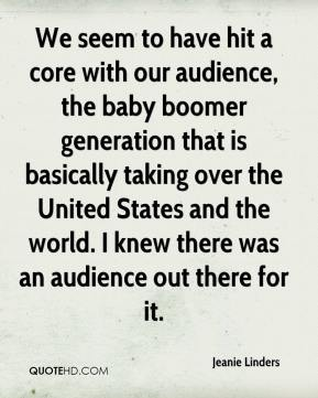 Jeanie Linders  - We seem to have hit a core with our audience, the baby boomer generation that is basically taking over the United States and the world. I knew there was an audience out there for it.