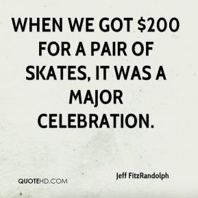 Jeff FitzRandolph  - When we got $200 for a pair of skates, it was a major celebration.