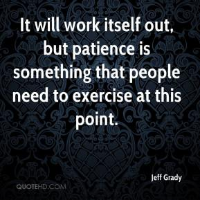 Jeff Grady  - It will work itself out, but patience is something that people need to exercise at this point.