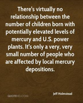 Jeff Holmstead  - There's virtually no relationship between the number of children born with potentially elevated levels of mercury and U.S. power plants. It's only a very, very small number of people who are affected by local mercury depositions.