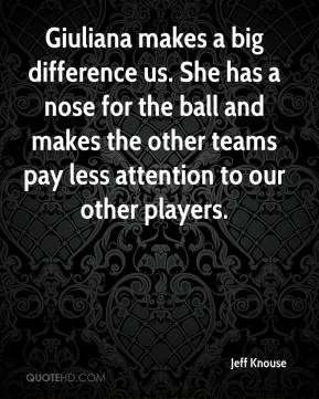Jeff Knouse  - Giuliana makes a big difference us. She has a nose for the ball and makes the other teams pay less attention to our other players.