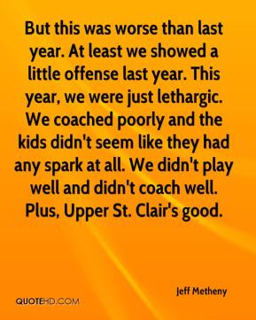 Jeff Metheny  - But this was worse than last year. At least we showed a little offense last year. This year, we were just lethargic. We coached poorly and the kids didn't seem like they had any spark at all. We didn't play well and didn't coach well. Plus, Upper St. Clair's good.