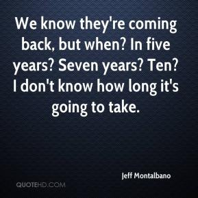 Jeff Montalbano  - We know they're coming back, but when? In five years? Seven years? Ten? I don't know how long it's going to take.
