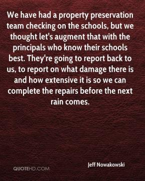 Jeff Nowakowski  - We have had a property preservation team checking on the schools, but we thought let's augment that with the principals who know their schools best. They're going to report back to us, to report on what damage there is and how extensive it is so we can complete the repairs before the next rain comes.