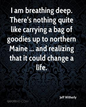 Jeff Witherly  - I am breathing deep. There's nothing quite like carrying a bag of goodies up to northern Maine ... and realizing that it could change a life.