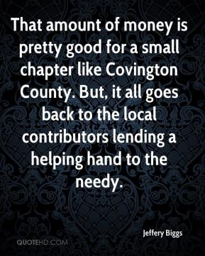 Jeffery Biggs  - That amount of money is pretty good for a small chapter like Covington County. But, it all goes back to the local contributors lending a helping hand to the needy.