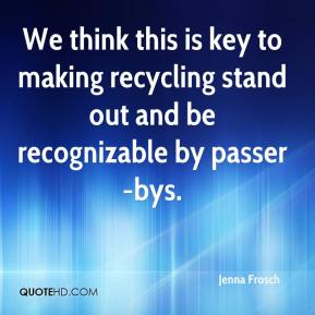 Jenna Frosch  - We think this is key to making recycling stand out and be recognizable by passer-bys.