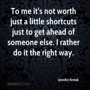 Jennifer Kretak  - To me it's not worth just a little shortcuts just to get ahead of someone else. I rather do it the right way.