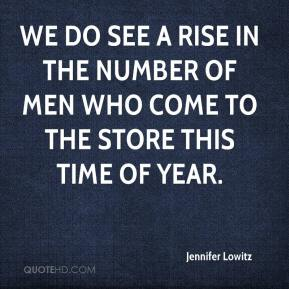 Jennifer Lowitz  - We do see a rise in the number of men who come to the store this time of year.