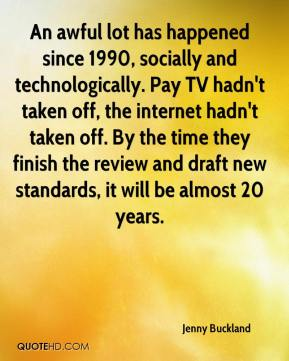 Jenny Buckland  - An awful lot has happened since 1990, socially and technologically. Pay TV hadn't taken off, the internet hadn't taken off. By the time they finish the review and draft new standards, it will be almost 20 years.