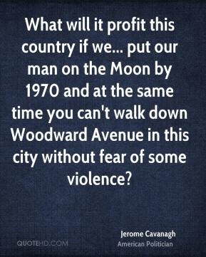 Jerome Cavanagh - What will it profit this country if we... put our man on the Moon by 1970 and at the same time you can't walk down Woodward Avenue in this city without fear of some violence?