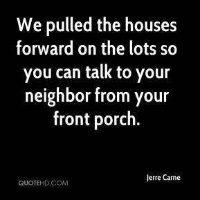 Jerre Carne  - We pulled the houses forward on the lots so you can talk to your neighbor from your front porch.