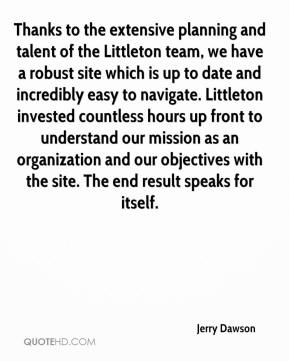 Jerry Dawson  - Thanks to the extensive planning and talent of the Littleton team, we have a robust site which is up to date and incredibly easy to navigate. Littleton invested countless hours up front to understand our mission as an organization and our objectives with the site. The end result speaks for itself.