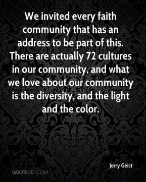 Jerry Geist  - We invited every faith community that has an address to be part of this. There are actually 72 cultures in our community, and what we love about our community is the diversity, and the light and the color.