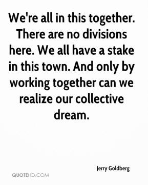 Jerry Goldberg  - We're all in this together. There are no divisions here. We all have a stake in this town. And only by working together can we realize our collective dream.