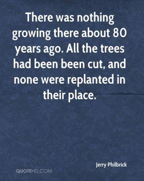 Jerry Philbrick  - There was nothing growing there about 80 years ago. All the trees had been been cut, and none were replanted in their place.