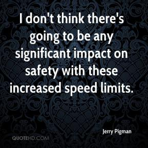 Jerry Pigman  - I don't think there's going to be any significant impact on safety with these increased speed limits.