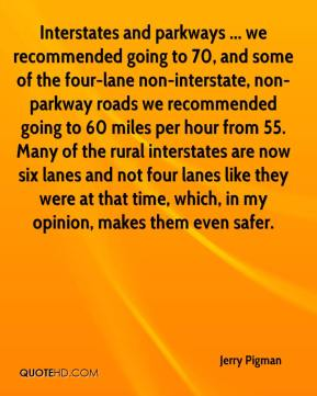 Jerry Pigman  - Interstates and parkways ... we recommended going to 70, and some of the four-lane non-interstate, non-parkway roads we recommended going to 60 miles per hour from 55. Many of the rural interstates are now six lanes and not four lanes like they were at that time, which, in my opinion, makes them even safer.