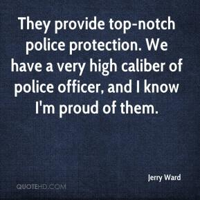They provide top-notch police protection. We have a very high caliber of police officer, and I know I'm proud of them.