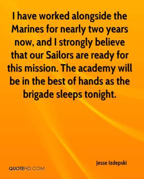 Jesse Izdepski  - I have worked alongside the Marines for nearly two years now, and I strongly believe that our Sailors are ready for this mission. The academy will be in the best of hands as the brigade sleeps tonight.