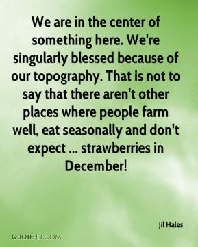 Jil Hales  - We are in the center of something here. We're singularly blessed because of our topography. That is not to say that there aren't other places where people farm well, eat seasonally and don't expect ... strawberries in December!