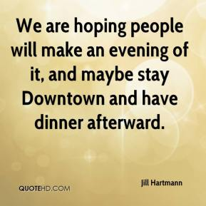 Jill Hartmann  - We are hoping people will make an evening of it, and maybe stay Downtown and have dinner afterward.