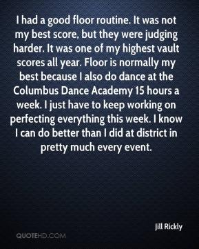 Jill Rickly  - I had a good floor routine. It was not my best score, but they were judging harder. It was one of my highest vault scores all year. Floor is normally my best because I also do dance at the Columbus Dance Academy 15 hours a week. I just have to keep working on perfecting everything this week. I know I can do better than I did at district in pretty much every event.