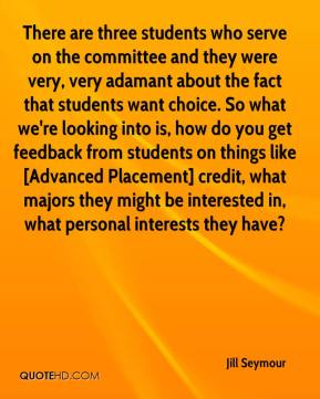 Jill Seymour  - There are three students who serve on the committee and they were very, very adamant about the fact that students want choice. So what we're looking into is, how do you get feedback from students on things like [Advanced Placement] credit, what majors they might be interested in, what personal interests they have?