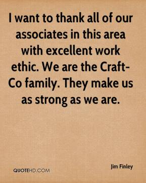 Jim Finley  - I want to thank all of our associates in this area with excellent work ethic. We are the Craft-Co family. They make us as strong as we are.