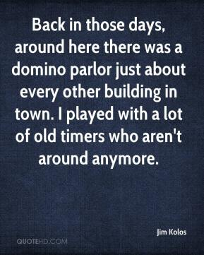 Jim Kolos  - Back in those days, around here there was a domino parlor just about every other building in town. I played with a lot of old timers who aren't around anymore.