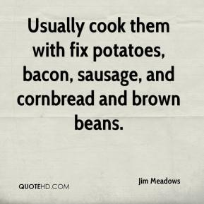 Jim Meadows  - Usually cook them with fix potatoes, bacon, sausage, and cornbread and brown beans.
