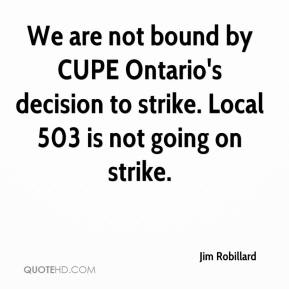 Jim Robillard  - We are not bound by CUPE Ontario's decision to strike. Local 503 is not going on strike.