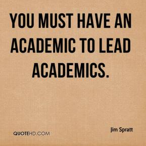 Jim Spratt  - You must have an academic to lead academics.