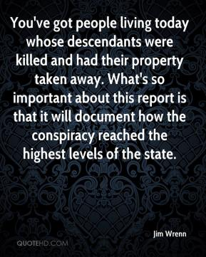 Jim Wrenn  - You've got people living today whose descendants were killed and had their property taken away. What's so important about this report is that it will document how the conspiracy reached the highest levels of the state.