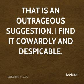 Jo Marsh  - That is an outrageous suggestion. I find it cowardly and despicable.