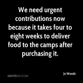 Jo Woods  - We need urgent contributions now because it takes four to eight weeks to deliver food to the camps after purchasing it.